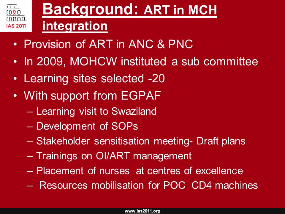 www.ias2011.org Background: ART in MCH integration Provision of ART in ANC & PNC In 2009, MOHCW instituted a sub committee Learning sites selected -20 With support from EGPAF –Learning visit to Swaziland –Development of SOPs –Stakeholder sensitisation meeting- Draft plans –Trainings on OI/ART management –Placement of nurses at centres of excellence – Resources mobilisation for POC CD4 machines