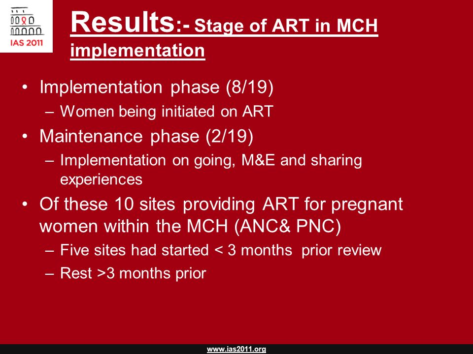 www.ias2011.org Implementation phase (8/19) –Women being initiated on ART Maintenance phase (2/19) –Implementation on going, M&E and sharing experiences Of these 10 sites providing ART for pregnant women within the MCH (ANC& PNC) –Five sites had started < 3 months prior review –Rest >3 months prior Results :- Stage of ART in MCH implementation