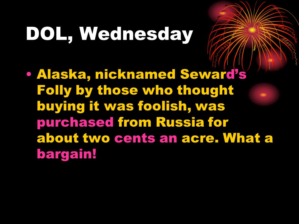 DOL, Wednesday Alaska, nicknamed Seward's Folly by those who thought buying it was foolish, was purchased from Russia for about two cents an acre.