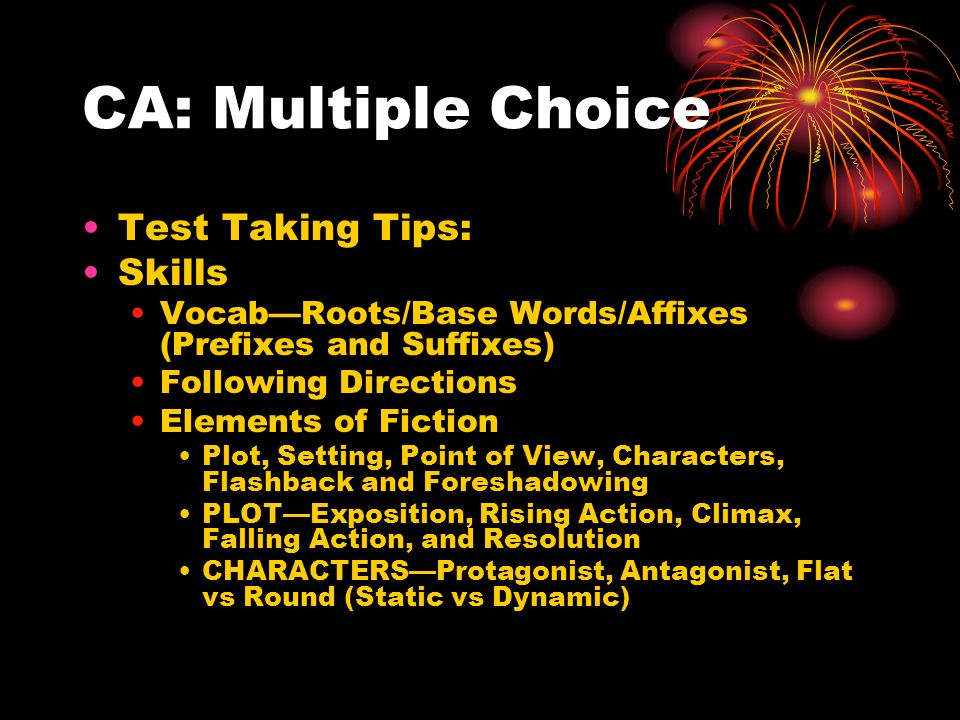 CA: Multiple Choice Test Taking Tips: Skills Vocab—Roots/Base Words/Affixes (Prefixes and Suffixes) Following Directions Elements of Fiction Plot, Setting, Point of View, Characters, Flashback and Foreshadowing PLOT—Exposition, Rising Action, Climax, Falling Action, and Resolution CHARACTERS—Protagonist, Antagonist, Flat vs Round (Static vs Dynamic)