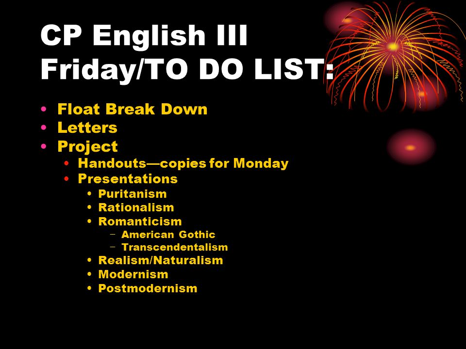 CP English III Friday/TO DO LIST: Float Break Down Letters Project Handouts—copies for Monday Presentations Puritanism Rationalism Romanticism − American Gothic − Transcendentalism Realism/Naturalism Modernism Postmodernism
