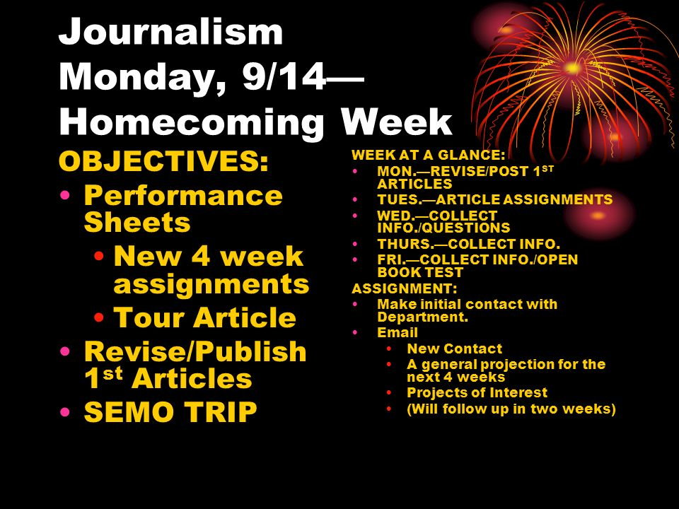 Journalism Monday, 9/14— Homecoming Week OBJECTIVES: Performance Sheets New 4 week assignments Tour Article Revise/Publish 1 st Articles SEMO TRIP WEEK AT A GLANCE: MON.—REVISE/POST 1 ST ARTICLES TUES.—ARTICLE ASSIGNMENTS WED.—COLLECT INFO./QUESTIONS THURS.—COLLECT INFO.