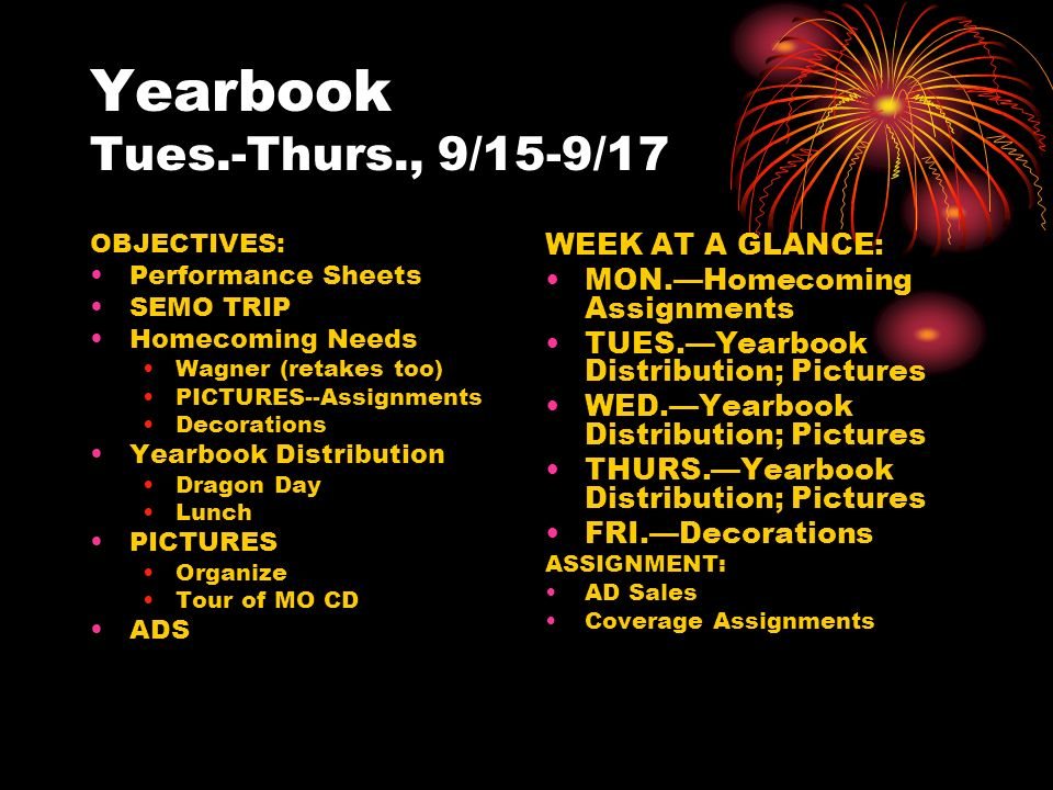 Yearbook Tues.-Thurs., 9/15-9/17 OBJECTIVES: Performance Sheets SEMO TRIP Homecoming Needs Wagner (retakes too) PICTURES--Assignments Decorations Yearbook Distribution Dragon Day Lunch PICTURES Organize Tour of MO CD ADS WEEK AT A GLANCE: MON.—Homecoming Assignments TUES.—Yearbook Distribution; Pictures WED.—Yearbook Distribution; Pictures THURS.—Yearbook Distribution; Pictures FRI.—Decorations ASSIGNMENT: AD Sales Coverage Assignments