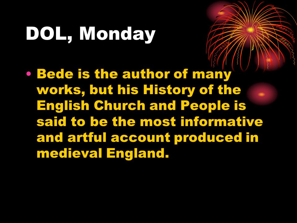 DOL, Monday Bede is the author of many works, but his History of the English Church and People is said to be the most informative and artful account produced in medieval England.