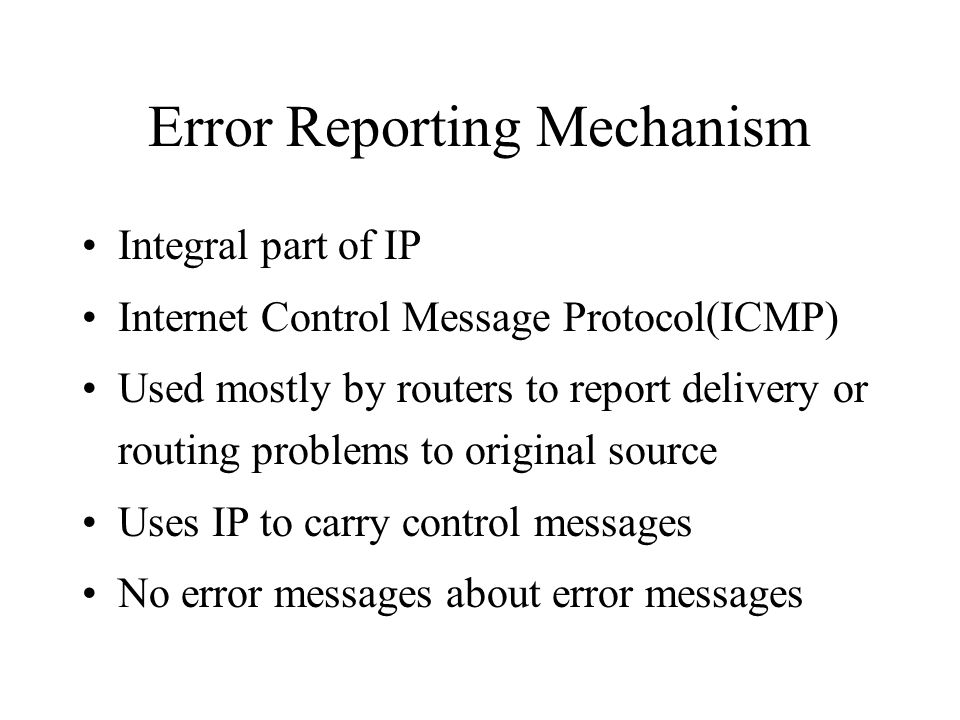 Error Reporting Mechanism Integral part of IP Internet Control Message Protocol(ICMP) Used mostly by routers to report delivery or routing problems to original source Uses IP to carry control messages No error messages about error messages