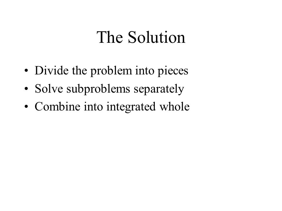 The Solution Divide the problem into pieces Solve subproblems separately Combine into integrated whole