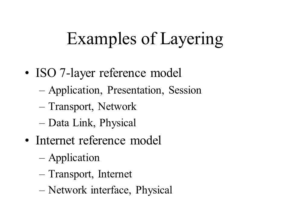 Examples of Layering ISO 7-layer reference model –Application, Presentation, Session –Transport, Network –Data Link, Physical Internet reference model –Application –Transport, Internet –Network interface, Physical