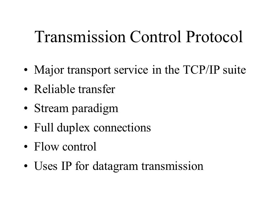 Transmission Control Protocol Major transport service in the TCP/IP suite Reliable transfer Stream paradigm Full duplex connections Flow control Uses IP for datagram transmission
