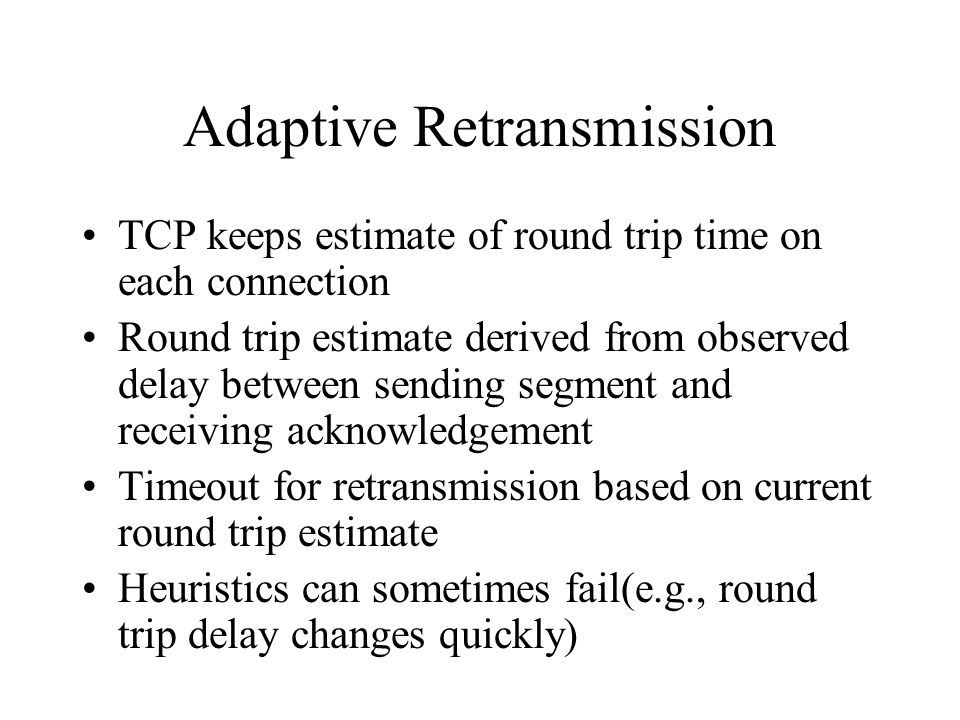 Adaptive Retransmission TCP keeps estimate of round trip time on each connection Round trip estimate derived from observed delay between sending segment and receiving acknowledgement Timeout for retransmission based on current round trip estimate Heuristics can sometimes fail(e.g., round trip delay changes quickly)