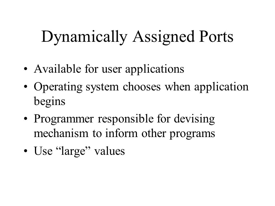 Dynamically Assigned Ports Available for user applications Operating system chooses when application begins Programmer responsible for devising mechanism to inform other programs Use large values