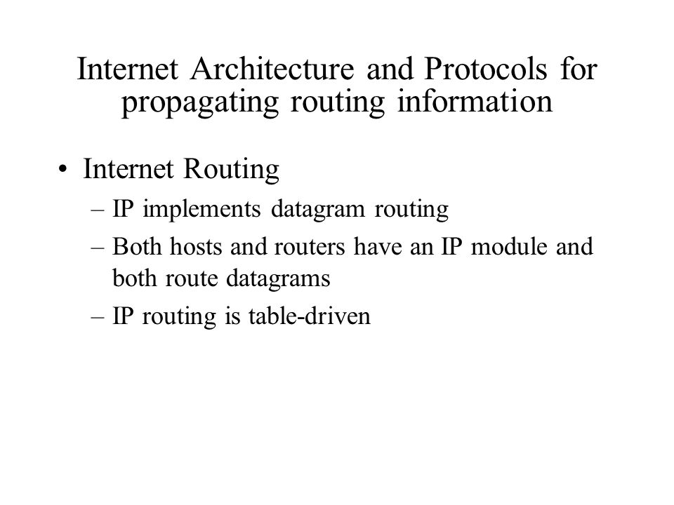 Internet Architecture and Protocols for propagating routing information Internet Routing –IP implements datagram routing –Both hosts and routers have an IP module and both route datagrams –IP routing is table-driven