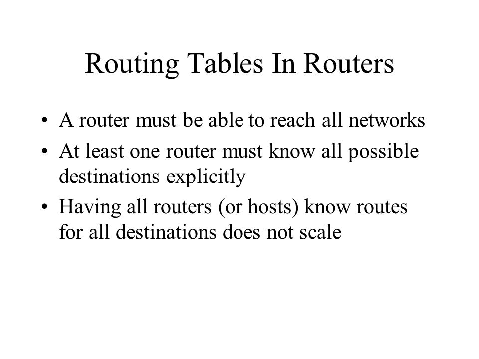 Routing Tables In Routers A router must be able to reach all networks At least one router must know all possible destinations explicitly Having all routers (or hosts) know routes for all destinations does not scale