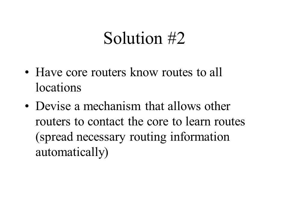 Solution #2 Have core routers know routes to all locations Devise a mechanism that allows other routers to contact the core to learn routes (spread necessary routing information automatically)