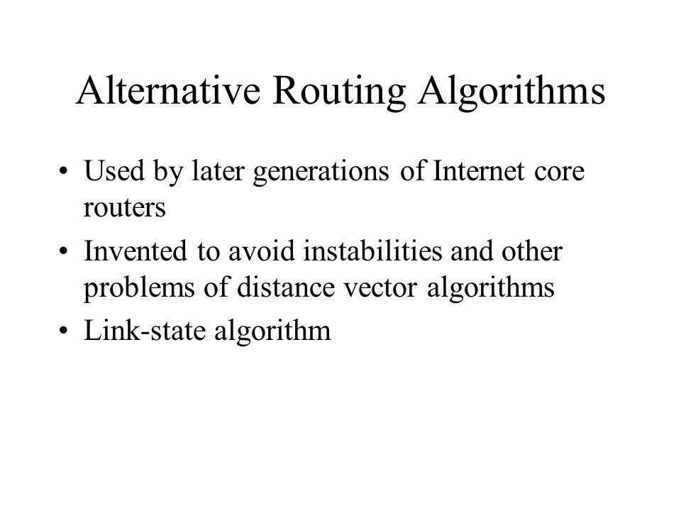Alternative Routing Algorithms Used by later generations of Internet core routers Invented to avoid instabilities and other problems of distance vector algorithms Link-state algorithm
