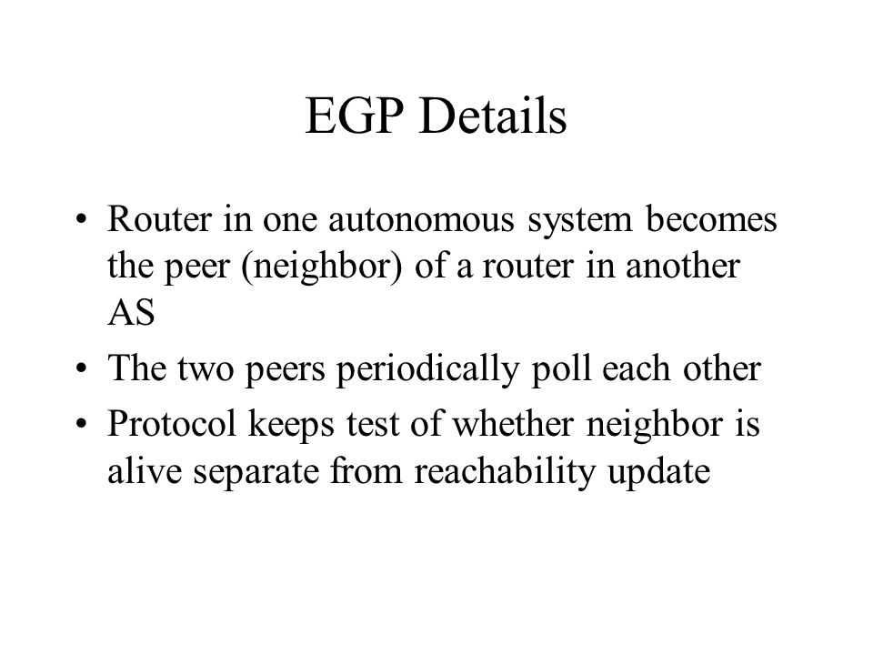 EGP Details Router in one autonomous system becomes the peer (neighbor) of a router in another AS The two peers periodically poll each other Protocol keeps test of whether neighbor is alive separate from reachability update