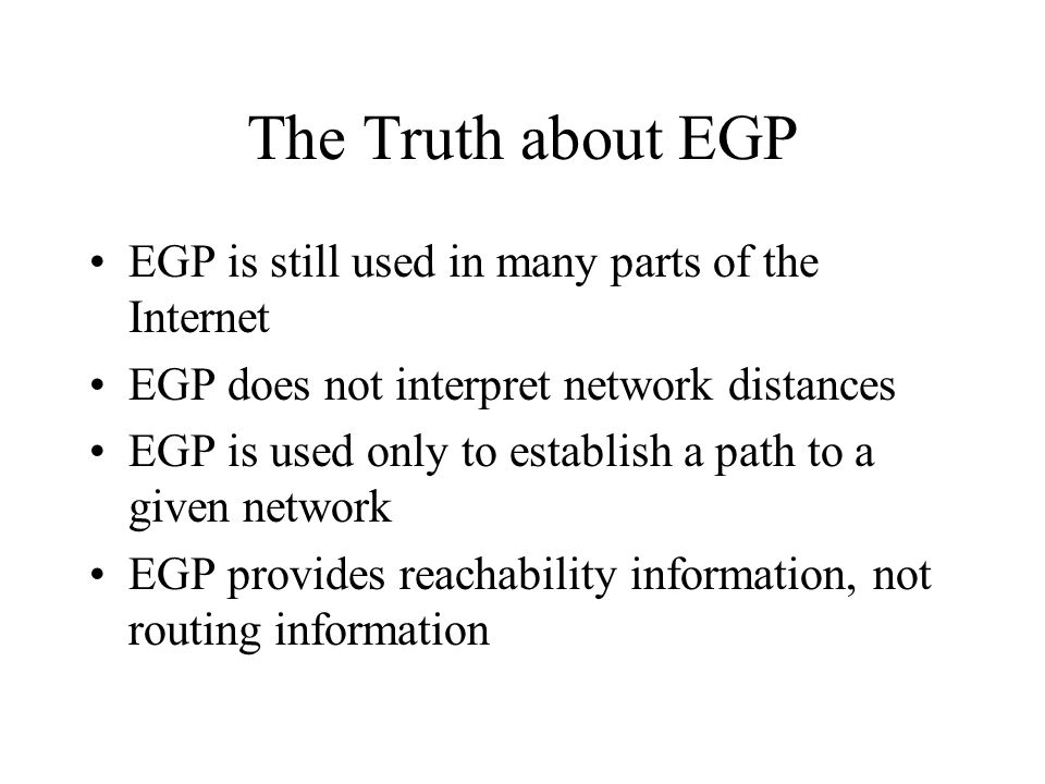 The Truth about EGP EGP is still used in many parts of the Internet EGP does not interpret network distances EGP is used only to establish a path to a given network EGP provides reachability information, not routing information