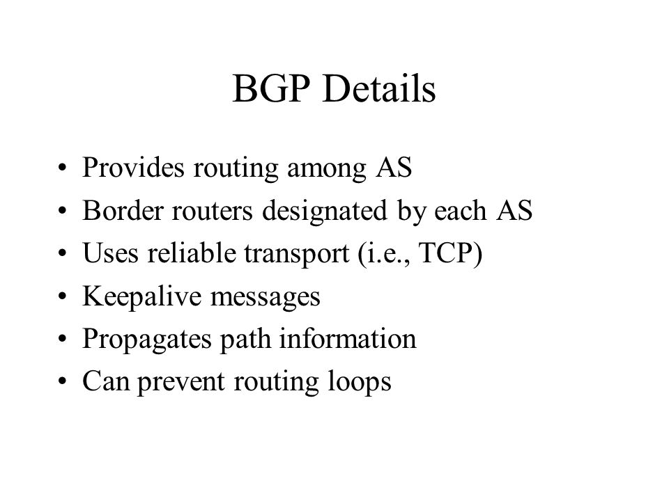 BGP Details Provides routing among AS Border routers designated by each AS Uses reliable transport (i.e., TCP) Keepalive messages Propagates path information Can prevent routing loops