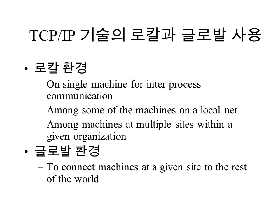 TCP/IP 기술의 로칼과 글로발 사용 로칼 환경 –On single machine for inter-process communication –Among some of the machines on a local net –Among machines at multiple sites within a given organization 글로발 환경 –To connect machines at a given site to the rest of the world