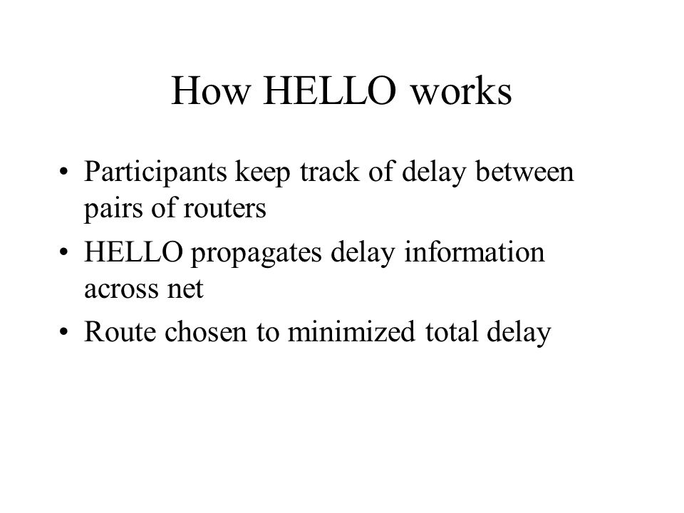 How HELLO works Participants keep track of delay between pairs of routers HELLO propagates delay information across net Route chosen to minimized total delay