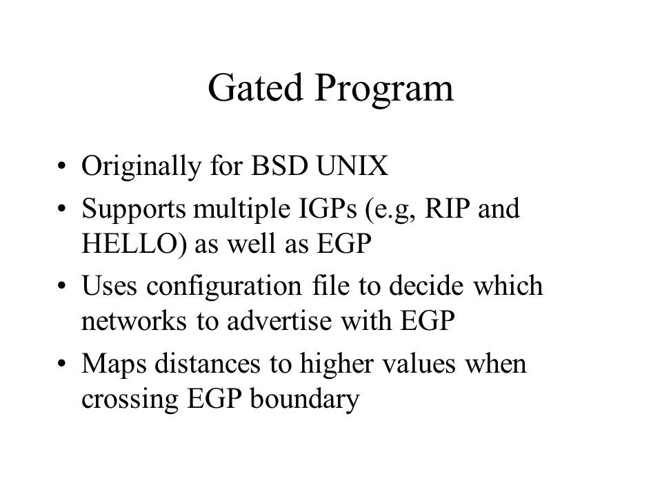 Gated Program Originally for BSD UNIX Supports multiple IGPs (e.g, RIP and HELLO) as well as EGP Uses configuration file to decide which networks to advertise with EGP Maps distances to higher values when crossing EGP boundary