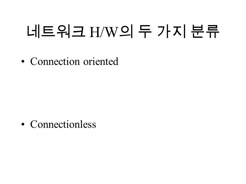 네트워크 H/W 의 두 가지 분류 Connection oriented Connectionless