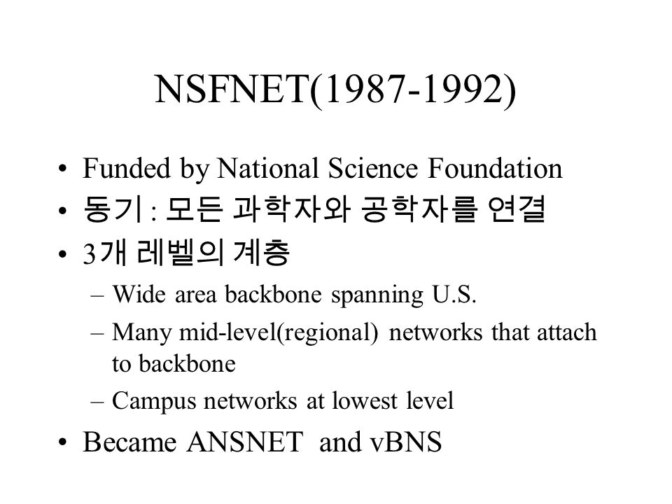NSFNET(1987-1992) Funded by National Science Foundation 동기 : 모든 과학자와 공학자를 연결 3 개 레벨의 계층 –Wide area backbone spanning U.S.
