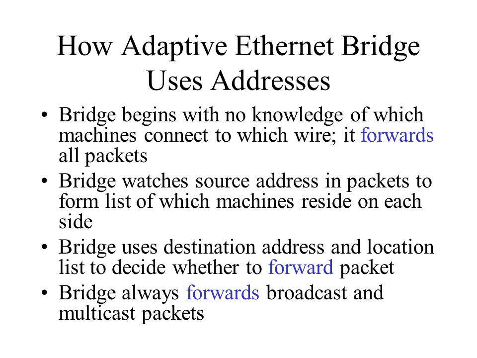 How Adaptive Ethernet Bridge Uses Addresses Bridge begins with no knowledge of which machines connect to which wire; it forwards all packets Bridge watches source address in packets to form list of which machines reside on each side Bridge uses destination address and location list to decide whether to forward packet Bridge always forwards broadcast and multicast packets