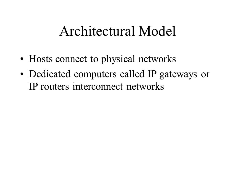 Architectural Model Hosts connect to physical networks Dedicated computers called IP gateways or IP routers interconnect networks