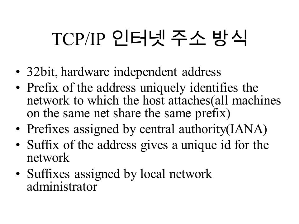 TCP/IP 인터넷 주소 방식 32bit, hardware independent address Prefix of the address uniquely identifies the network to which the host attaches(all machines on the same net share the same prefix) Prefixes assigned by central authority(IANA) Suffix of the address gives a unique id for the network Suffixes assigned by local network administrator