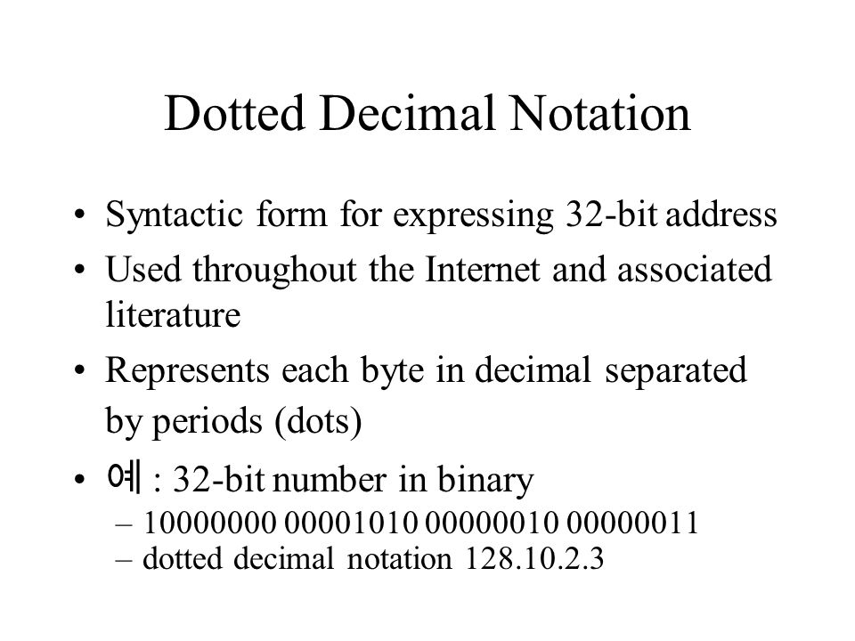 Dotted Decimal Notation Syntactic form for expressing 32-bit address Used throughout the Internet and associated literature Represents each byte in decimal separated by periods (dots) 예 : 32-bit number in binary –10000000 00001010 00000010 00000011 –dotted decimal notation 128.10.2.3