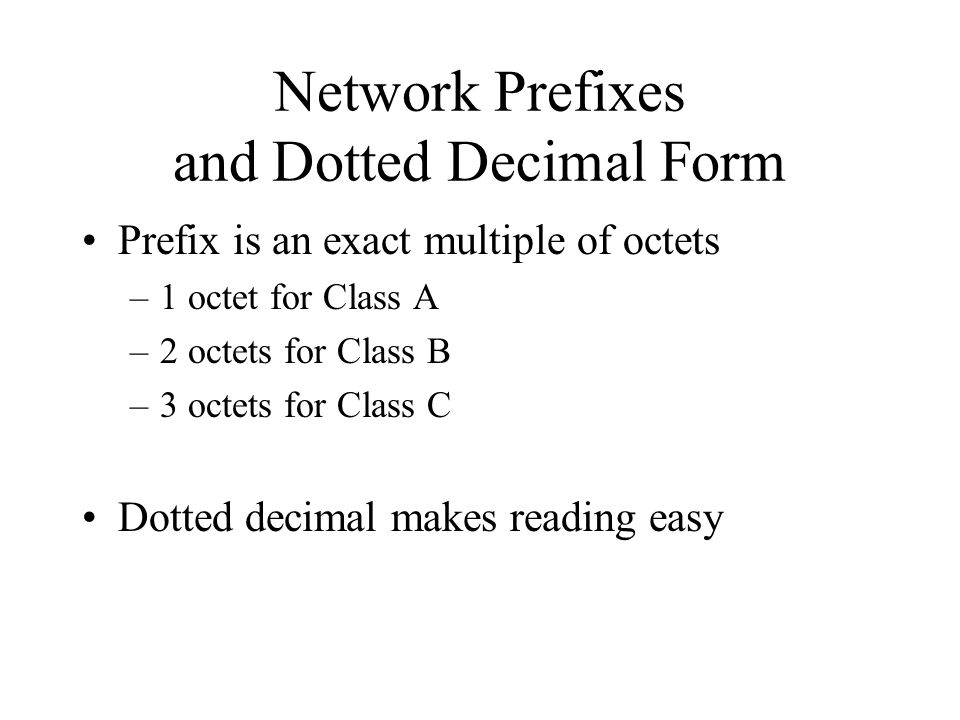 Network Prefixes and Dotted Decimal Form Prefix is an exact multiple of octets –1 octet for Class A –2 octets for Class B –3 octets for Class C Dotted decimal makes reading easy