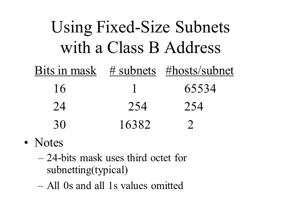 Using Fixed-Size Subnets with a Class B Address Bits in mask # subnets #hosts/subnet 16 1 65534 24 254 254 30 16382 2 Notes –24-bits mask uses third octet for subnetting(typical) –All 0s and all 1s values omitted