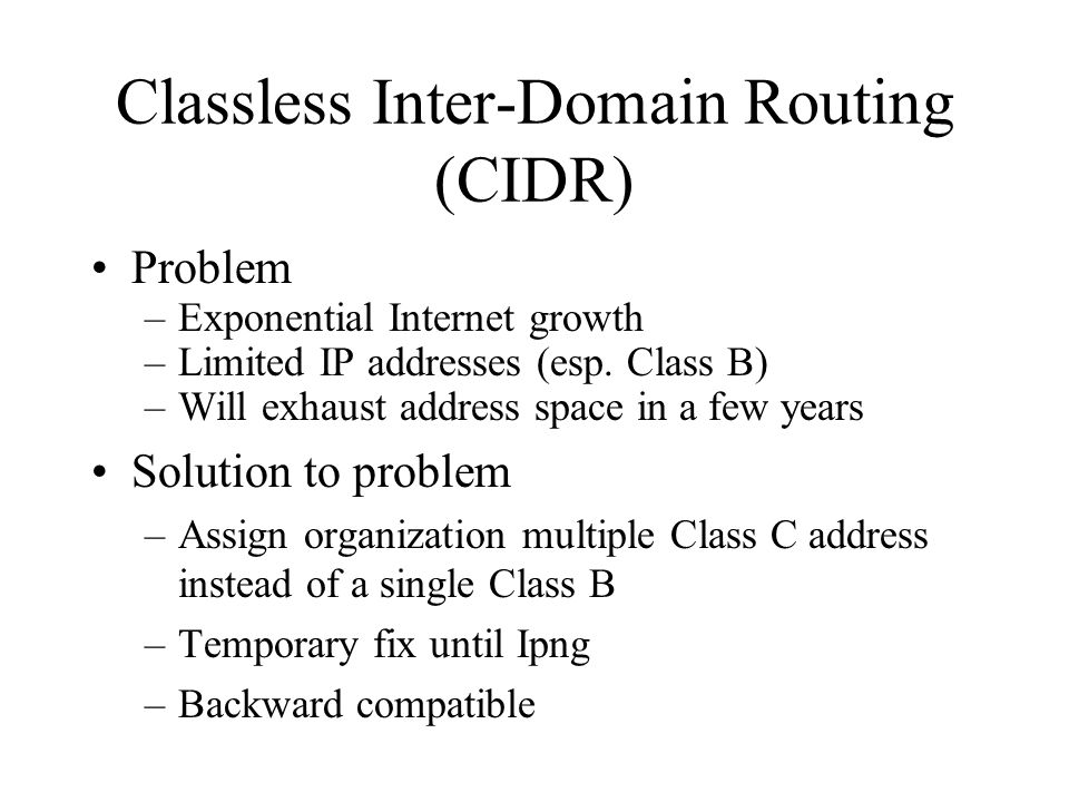 Classless Inter-Domain Routing (CIDR) Problem –Exponential Internet growth –Limited IP addresses (esp.