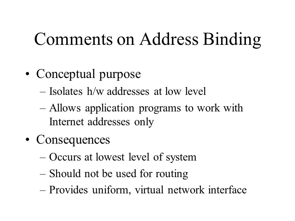 Comments on Address Binding Conceptual purpose –Isolates h/w addresses at low level –Allows application programs to work with Internet addresses only Consequences –Occurs at lowest level of system –Should not be used for routing –Provides uniform, virtual network interface