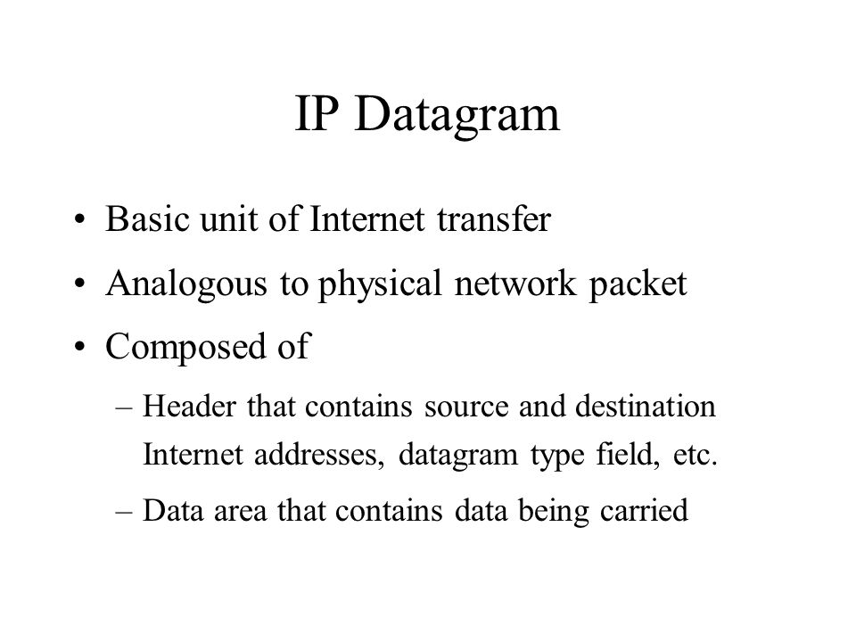 IP Datagram Basic unit of Internet transfer Analogous to physical network packet Composed of –Header that contains source and destination Internet addresses, datagram type field, etc.
