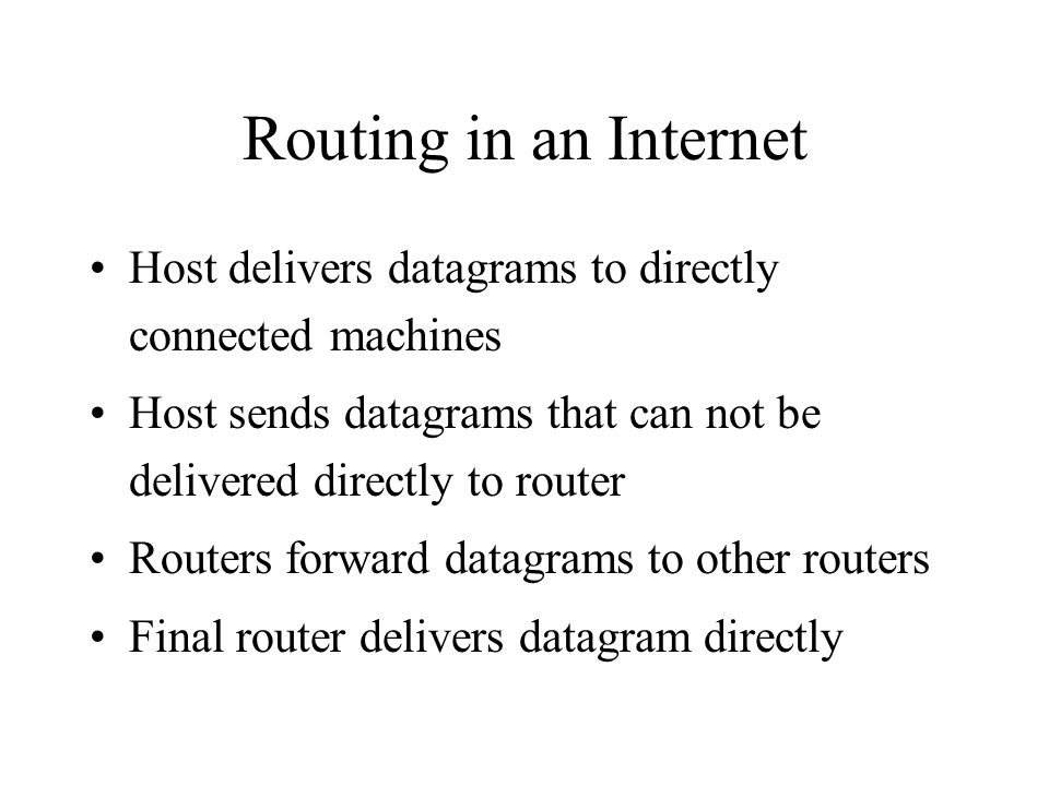 Routing in an Internet Host delivers datagrams to directly connected machines Host sends datagrams that can not be delivered directly to router Routers forward datagrams to other routers Final router delivers datagram directly