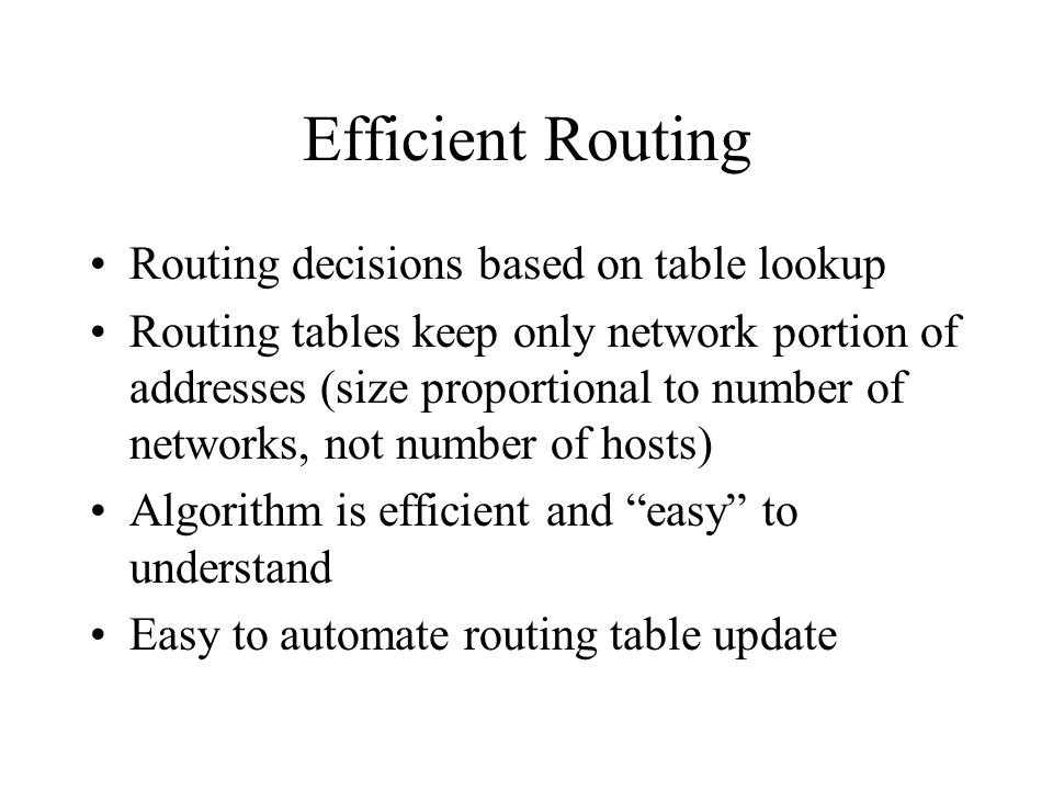 Efficient Routing Routing decisions based on table lookup Routing tables keep only network portion of addresses (size proportional to number of networks, not number of hosts) Algorithm is efficient and easy to understand Easy to automate routing table update
