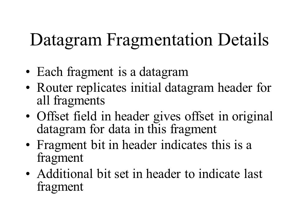 Datagram Fragmentation Details Each fragment is a datagram Router replicates initial datagram header for all fragments Offset field in header gives offset in original datagram for data in this fragment Fragment bit in header indicates this is a fragment Additional bit set in header to indicate last fragment