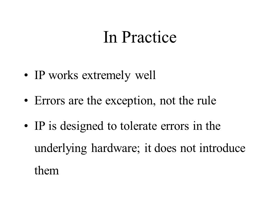 In Practice IP works extremely well Errors are the exception, not the rule IP is designed to tolerate errors in the underlying hardware; it does not introduce them