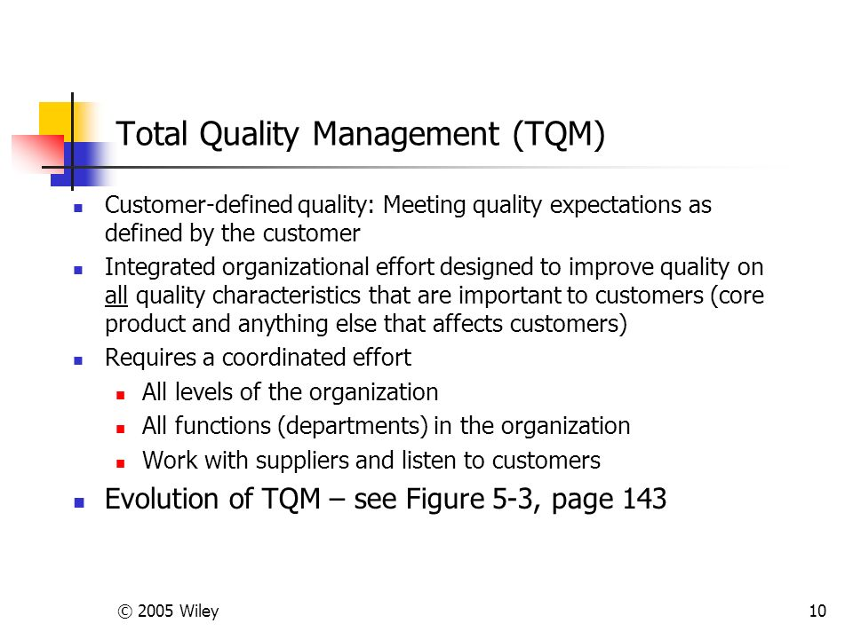 © 2005 Wiley10 Total Quality Management (TQM) Customer-defined quality: Meeting quality expectations as defined by the customer Integrated organizational effort designed to improve quality on all quality characteristics that are important to customers (core product and anything else that affects customers) Requires a coordinated effort All levels of the organization All functions (departments) in the organization Work with suppliers and listen to customers Evolution of TQM – see Figure 5-3, page 143