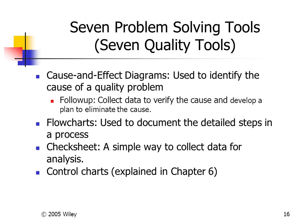 © 2005 Wiley16 Seven Problem Solving Tools (Seven Quality Tools) Cause-and-Effect Diagrams: Used to identify the cause of a quality problem Followup: Collect data to verify the cause and develop a plan to eliminate the cause.