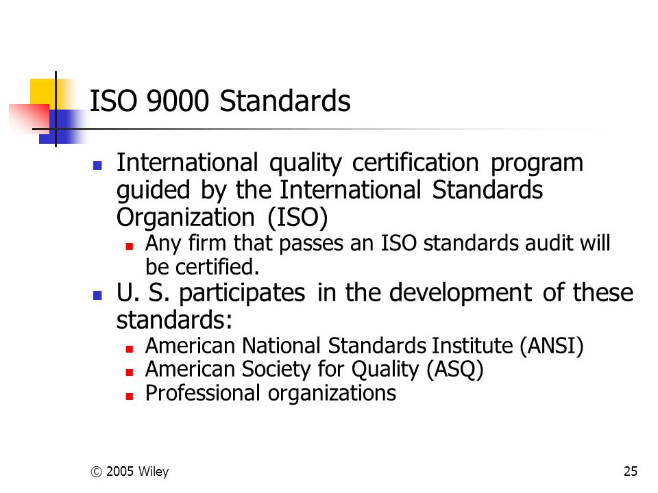 © 2005 Wiley25 ISO 9000 Standards International quality certification program guided by the International Standards Organization (ISO) Any firm that passes an ISO standards audit will be certified.