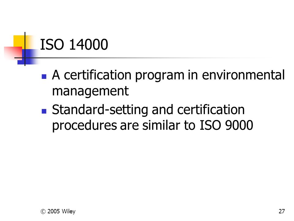 © 2005 Wiley27 ISO 14000 A certification program in environmental management Standard-setting and certification procedures are similar to ISO 9000