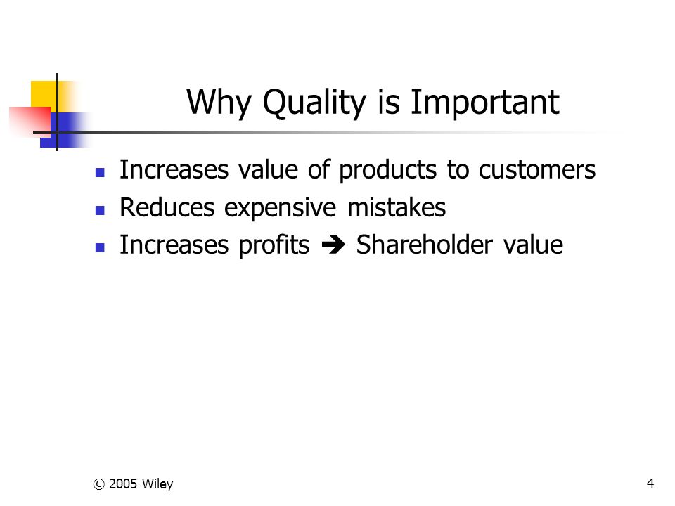 © 2005 Wiley4 Why Quality is Important Increases value of products to customers Reduces expensive mistakes Increases profits  Shareholder value