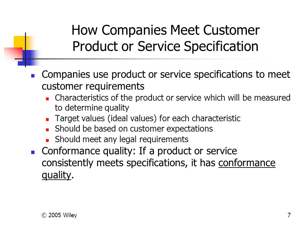 © 2005 Wiley7 How Companies Meet Customer Product or Service Specification Companies use product or service specifications to meet customer requirements Characteristics of the product or service which will be measured to determine quality Target values (ideal values) for each characteristic Should be based on customer expectations Should meet any legal requirements Conformance quality: If a product or service consistently meets specifications, it has conformance quality.