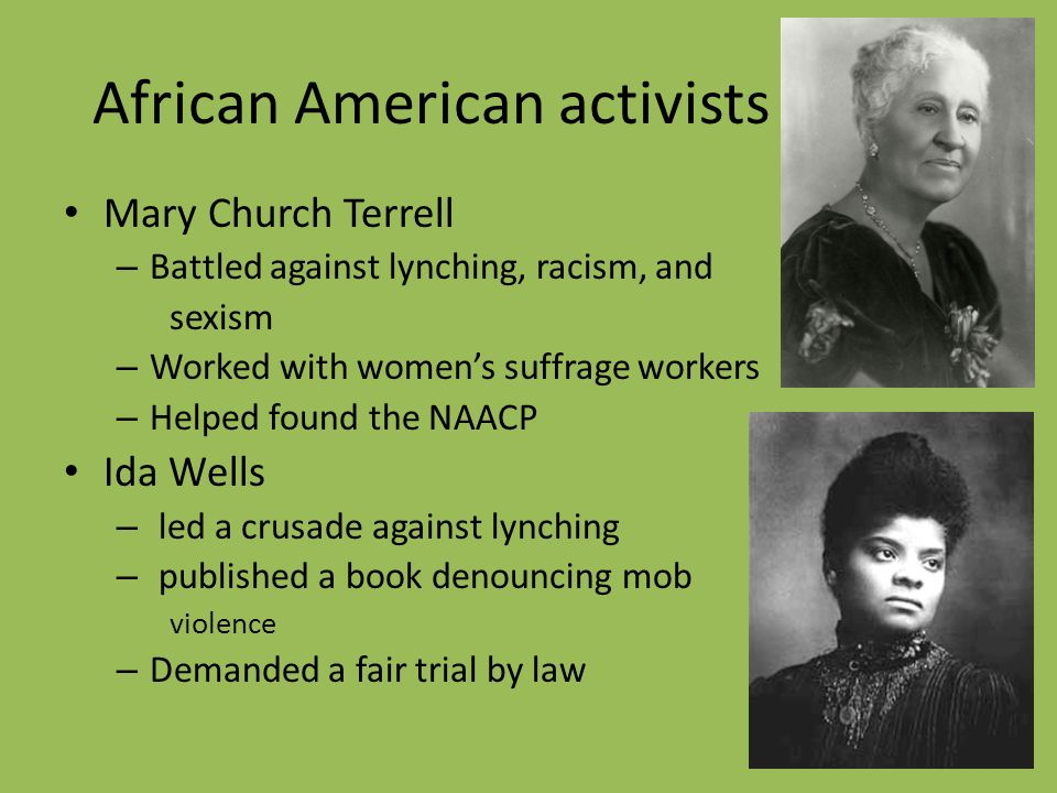 African American activists Mary Church Terrell – Battled against lynching, racism, and sexism – Worked with women's suffrage workers – Helped found the NAACP Ida Wells – led a crusade against lynching – published a book denouncing mob violence – Demanded a fair trial by law