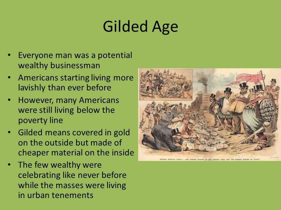 Gilded Age Everyone man was a potential wealthy businessman Americans starting living more lavishly than ever before However, many Americans were still living below the poverty line Gilded means covered in gold on the outside but made of cheaper material on the inside The few wealthy were celebrating like never before while the masses were living in urban tenements