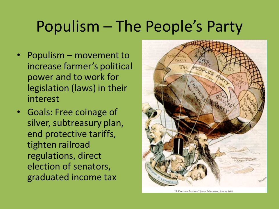 Populism – The People's Party Populism – movement to increase farmer's political power and to work for legislation (laws) in their interest Goals: Free coinage of silver, subtreasury plan, end protective tariffs, tighten railroad regulations, direct election of senators, graduated income tax