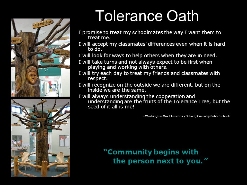 Tolerance Oath I promise to treat my schoolmates the way I want them to treat me. I will accept my classmates' differences even when it is hard to do.