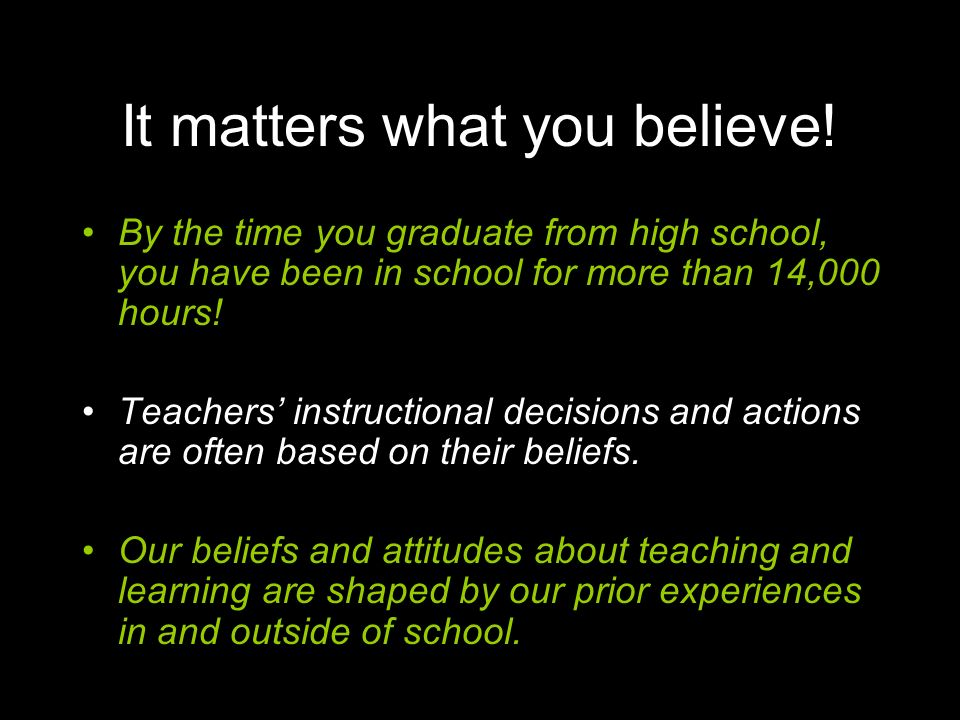 It matters what you believe! By the time you graduate from high school, you have been in school for more than 14,000 hours! Teachers' instructional de